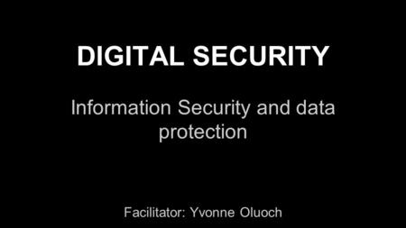 DIGITAL SECURITY Information Security and data protection Facilitator: Yvonne Oluoch.