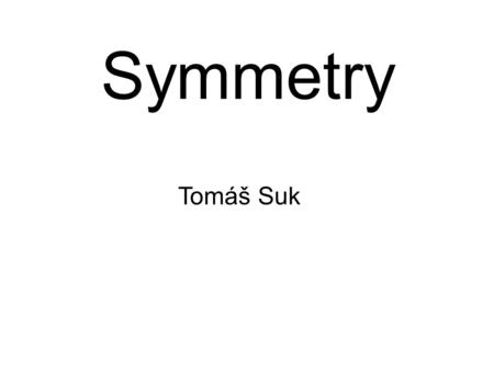 Symmetry Tomáš Suk. Symmetry in 3D Reflection symmetry – plane of symmetry Rotational symmetry – axis of symmetry, combination of more axes? Translational.