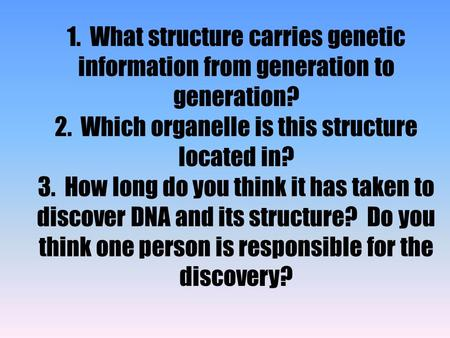 1. What structure carries genetic information from generation to generation? 2. Which organelle is this structure located in? 3. How long do you think.