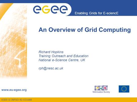 EGEE-II INFSO-RI-031688 Enabling Grids for E-sciencE www.eu-egee.org An Overview of Grid Computing Richard Hopkins Training Outreach and Education National.
