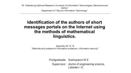 Identification of the authors of short messages portals on the Internet using the methods of mathematical linguistics. Postgraduate:Sukhoparov M.E. Supervisor:doctor.