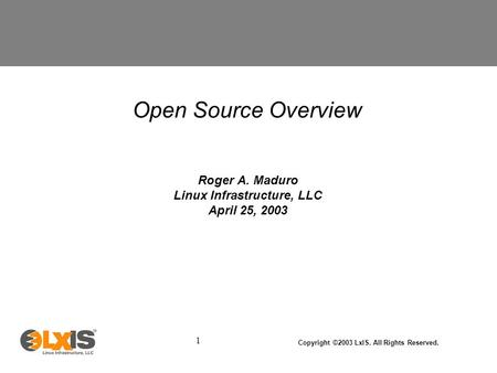 1 Copyright ©2003 LxIS. All Rights Reserved. Open Source Overview Roger A. Maduro Linux Infrastructure, LLC April 25, 2003.