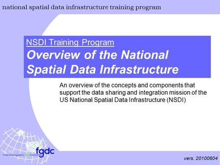 Vers. 20100604 national spatial data infrastructure training program Overview of the National Spatial Data Infrastructure NSDI Training Program An overview.