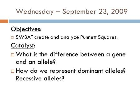 Wednesday – September 23, 2009 Objectives:  SWBAT create and analyze Punnett Squares. Catalyst:  What is the difference between a gene and an allele?