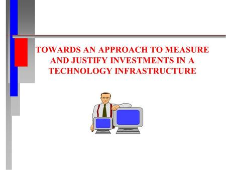 TOWARDS AN APPROACH TO MEASURE AND JUSTIFY INVESTMENTS IN A TECHNOLOGY INFRASTRUCTURE.