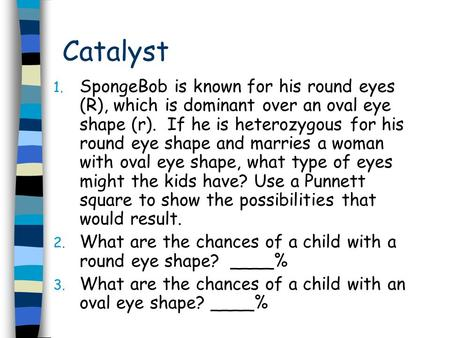 Catalyst 1. SpongeBob is known for his round eyes (R), which is dominant over an oval eye shape (r). If he is heterozygous for his round eye shape and.