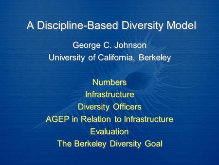 A Discipline-Based Diversity Model George C. Johnson University of California, Berkeley Numbers Infrastructure Diversity Officers AGEP in Relation to Infrastructure.