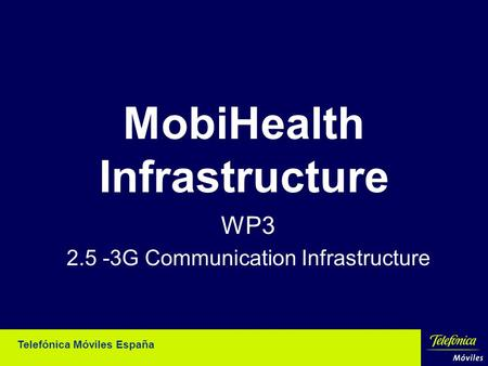 Telefónica Móviles España MobiHealth Infrastructure WP3 2.5 -3G Communication Infrastructure.