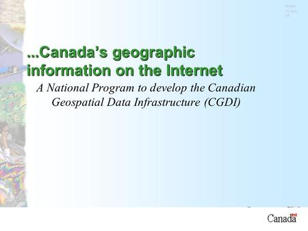 Natural Resources Canada Slide 1 11-Oct-15 A National Program to develop the Canadian Geospatial Data Infrastructure (CGDI)...Canada's geographic information.