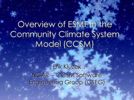 Overview of ESMF in the Community Climate System Model (CCSM) Erik Kluzek NCAR -- CCSM Software Engineering Group (CSEG) Erik Kluzek NCAR -- CCSM Software.
