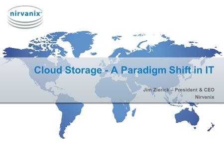 Cloud Storage - A Paradigm Shift in IT Jim Zierick – President & CEO Nirvanix.