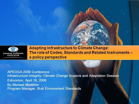 Adapting Infrastructure to Climate Change: The role of Codes, Standards and Related Instruments – a policy perspective APEGGA 2008 Conference Infrastructure.