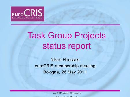 EuroCRIS membership meeting, Bologna, 25-27 May 2011 Nikos Houssos euroCRIS membership meeting Bologna, 26 May 2011 Task Group Projects status report.