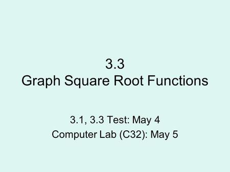 3.3 Graph Square Root Functions 3.1, 3.3 Test: May 4 Computer Lab (C32): May 5.