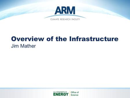 Overview of the Infrastructure Jim Mather. Overview Objectives ARM Climate Research Facility Concept Organization Roles and Responsibilities Management.