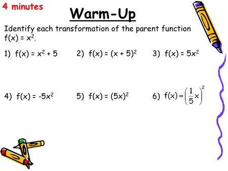 4 minutes Warm-Up Identify each transformation of the parent function f(x) = x2. 1) f(x) = x2 + 5 2) f(x) = (x + 5)2 3) f(x) = 5x2 4) f(x) = -5x2 5)