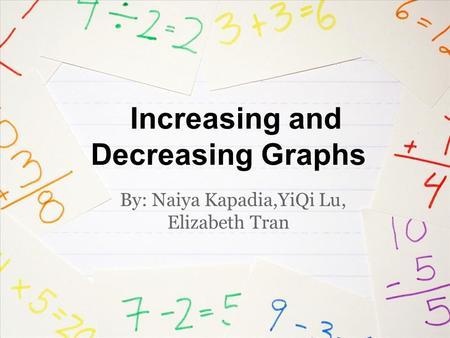 Increasing and Decreasing Graphs By: Naiya Kapadia,YiQi Lu, Elizabeth Tran.