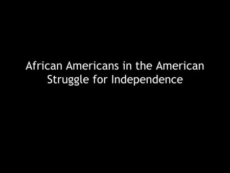African Americans in the American Struggle for Independence.