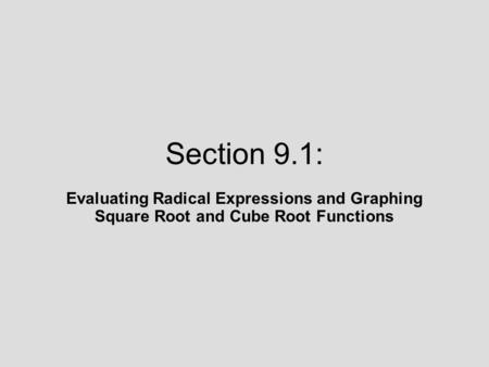 Section 9.1: Evaluating Radical Expressions and Graphing Square Root and Cube Root Functions.