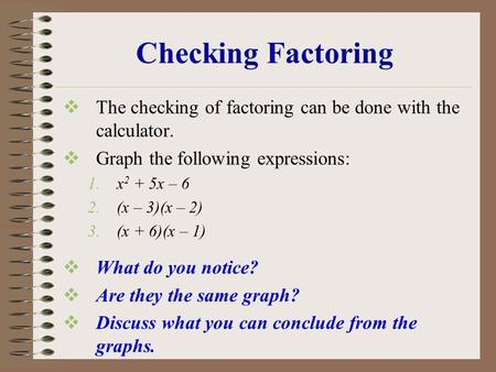 Checking Factoring  The checking of factoring can be done with the calculator.  Graph the following expressions: 1.x 2 + 5x – 6 2.(x – 3)(x – 2) 3.(x.