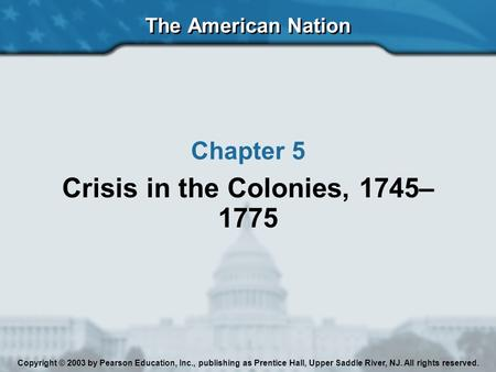 The American Nation Chapter 5 Crisis in the Colonies, 1745– 1775 Copyright © 2003 by Pearson Education, Inc., publishing as Prentice Hall, Upper Saddle.