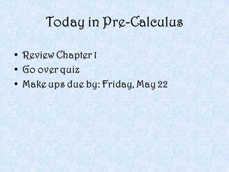 Today in Pre-Calculus Review Chapter 1 Go over quiz Make ups due by: Friday, May 22.