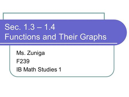 Sec. 1.3 – 1.4 Functions and Their Graphs Ms. Zuniga F239 IB Math Studies 1.