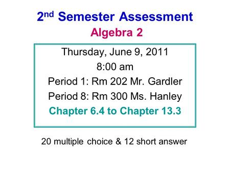 2 nd Semester Assessment Algebra 2 Thursday, June 9, 2011 8:00 am Period 1: Rm 202 Mr. Gardler Period 8: Rm 300 Ms. Hanley Chapter 6.4 to Chapter 13.3.