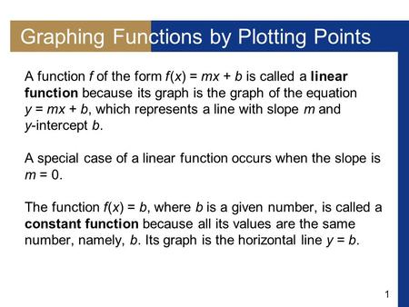 1 Graphing Functions by Plotting Points A function f of the form f (x) = mx + b is called a linear function because its graph is the graph of the equation.
