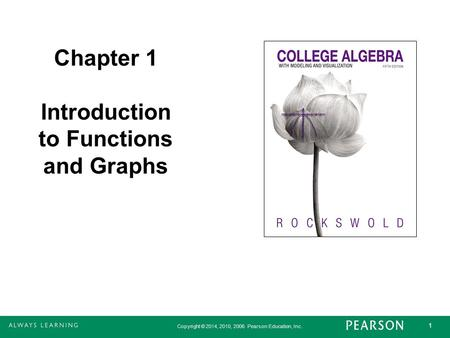 Copyright © 2014, 2010, 2006 Pearson Education, Inc. 1 Chapter 1 Introduction to Functions and Graphs Book cover will go here.