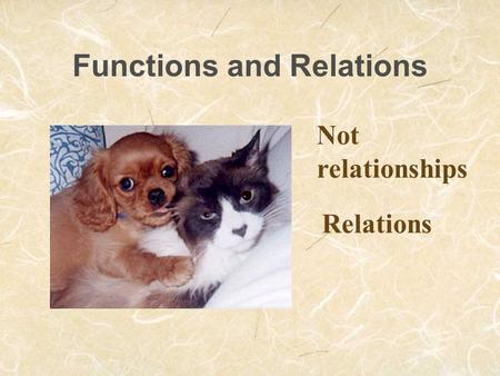 Functions and Relations Not relationships Relations.