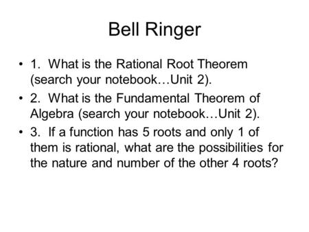 Bell Ringer 1. What is the Rational Root Theorem (search your notebook…Unit 2). 2. What is the Fundamental Theorem of Algebra (search your notebook…Unit.