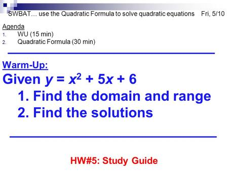SWBAT… use the Quadratic Formula to solve quadratic equations Fri, 5/10 Agenda 1. WU (15 min) 2. Quadratic Formula (30 min) Warm-Up: Given y = x 2 + 5x.
