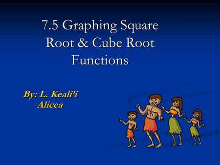 7.5 Graphing Square Root & Cube Root Functions By: L. Keali'i Alicea.