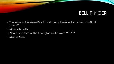 BELL RINGER The tensions between Britain and the colonies led to armed conflict in where? Massachusetts. About one third of the Lexington militia were.
