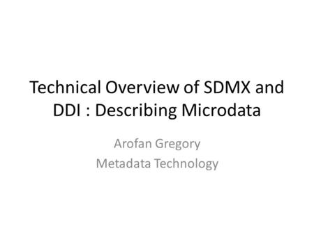 Technical Overview of SDMX and DDI : Describing Microdata Arofan Gregory Metadata Technology.