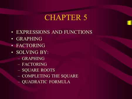 CHAPTER 5 EXPRESSIONS AND FUNCTIONS GRAPHING FACTORING SOLVING BY: –GRAPHING –FACTORING –SQUARE ROOTS –COMPLETING THE SQUARE –QUADRATIC FORMULA.