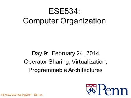 Penn ESE534 Spring2014 -- DeHon 1 ESE534: Computer Organization Day 9: February 24, 2014 Operator Sharing, Virtualization, Programmable Architectures.