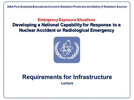 Emergency Exposure Situations Developing a National Capability for Response to a Nuclear Accident or Radiological Emergency Requirements for Infrastructure.