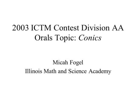 2003 ICTM Contest Division AA Orals Topic: Conics Micah Fogel Illinois Math and Science Academy.