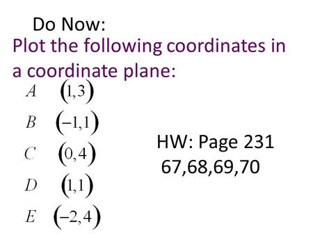 Do Now: Plot the following coordinates in a coordinate plane: HW: Page 231 67,68,69,70.