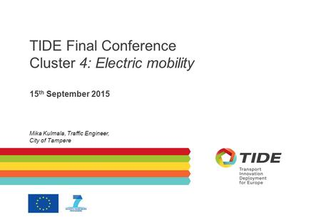 TIDE Final Conference Cluster 4: Electric mobility 15 th September 2015 Mika Kulmala, Traffic Engineer, City of Tampere.