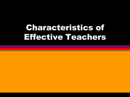 Characteristics of Effective Teachers. What is the difference Between the good teacher and the effective teacher?