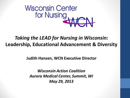 Wisconsin Action Coalition Aurora Medical Center, Summit, WI May 29, 2013 Taking the LEAD for Nursing in Wisconsin: Leadership, Educational Advancement.