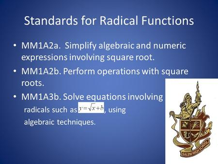 Standards for Radical Functions MM1A2a. Simplify algebraic and numeric expressions involving square root. MM1A2b. Perform operations with square roots.