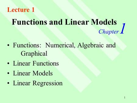 1 Functions and Linear Models Chapter 1 Functions: Numerical, Algebraic and Graphical Linear Functions Linear Models Linear Regression Lecture 1.