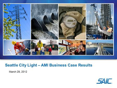 Seattle City Light – AMI Business Case Results March 29, 2012.