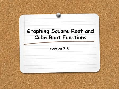 Graphing Square Root and Cube Root Functions Section 7.5.
