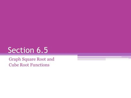 Section 6.5 Graph Square Root and Cube Root Functions.