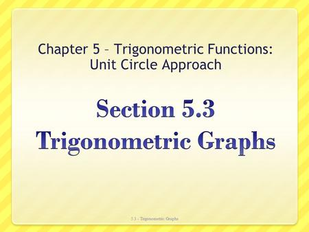 Chapter 5 – Trigonometric Functions: Unit Circle Approach 5.3 - Trigonometric Graphs.